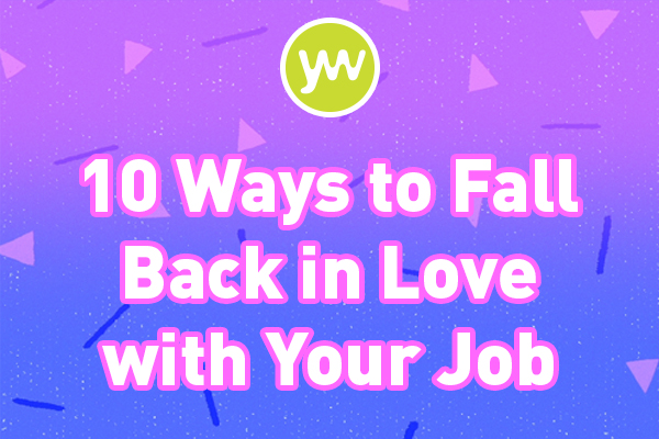 10 ways to fall back in love with your job
